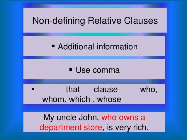 Non-defining Relative Clauses  Additional information  Use comma   that clause whom, which , whose  who,  My uncle John...