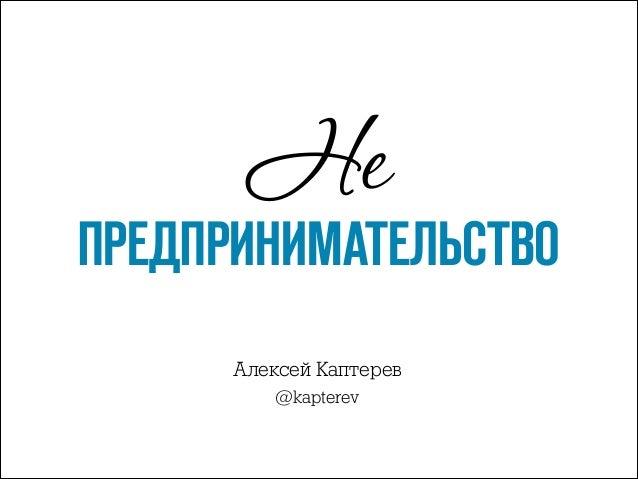 Не  ПРЕДПРИНИМАТЕЛЬСТВО Алексей Каптерев @kapterev