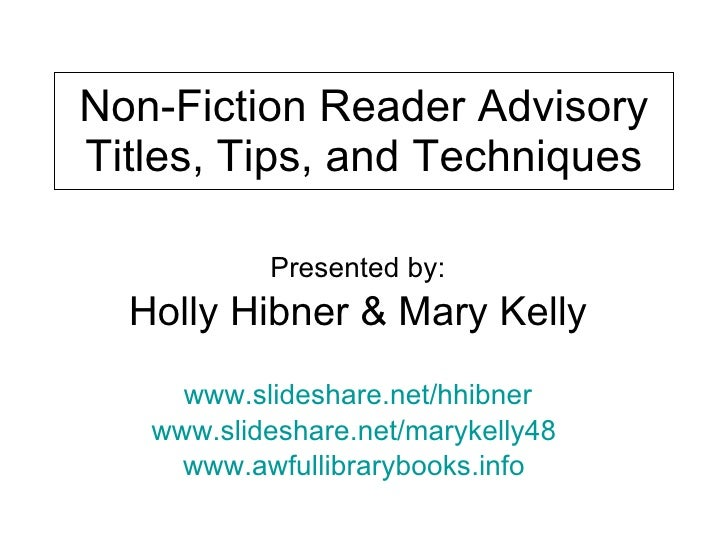 Non-Fiction Reader Advisory Titles, Tips, and Techniques Presented by: Holly Hibner & Mary Kelly www.slideshare.net/hhibne...