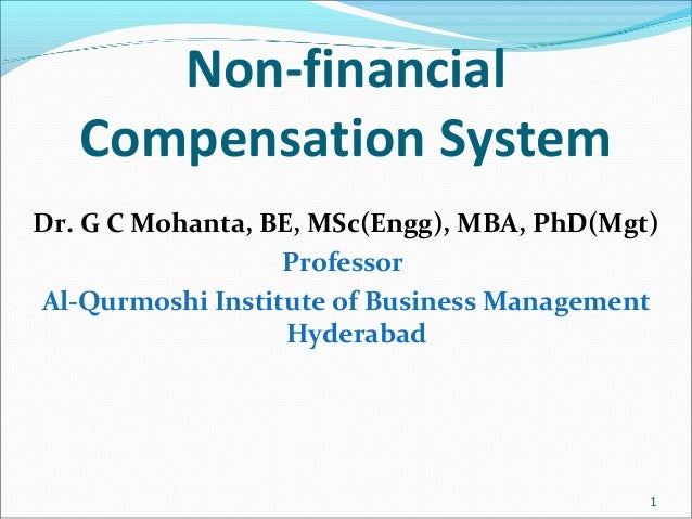 Non-financial Compensation System Dr. G C Mohanta, BE, MSc(Engg), MBA, PhD(Mgt) Professor Al-Qurmoshi Institute of Busines...