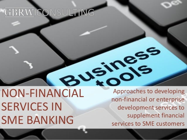 NON-FINANCIAL SERVICES IN SME BANKING Approaches to developing non-financial or enterprise development services to supplem...