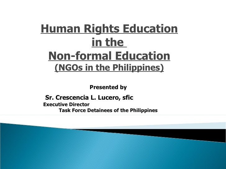 Human Rights Education in the  Non-formal Education (NGOs in the Philippines) Presented by Sr. Crescencia L. Lucero, sfic ...