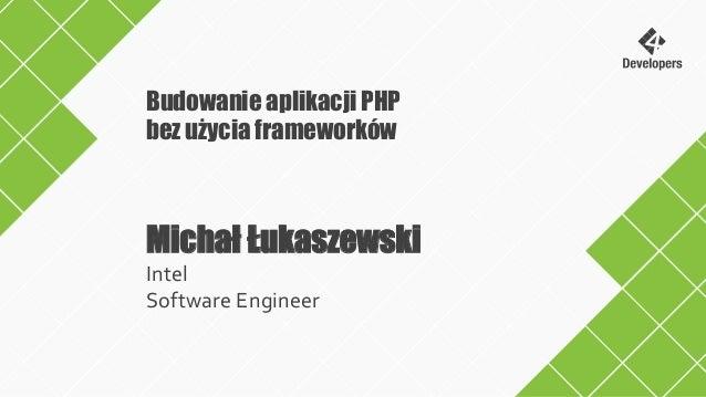 Michał Łukaszewski Intel Software Engineer Budowanie aplikacji PHP bez użycia frameworków