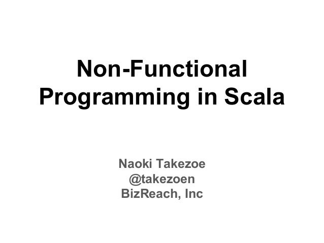 Non-Functional Programming in Scala Naoki Takezoe @takezoen BizReach, Inc