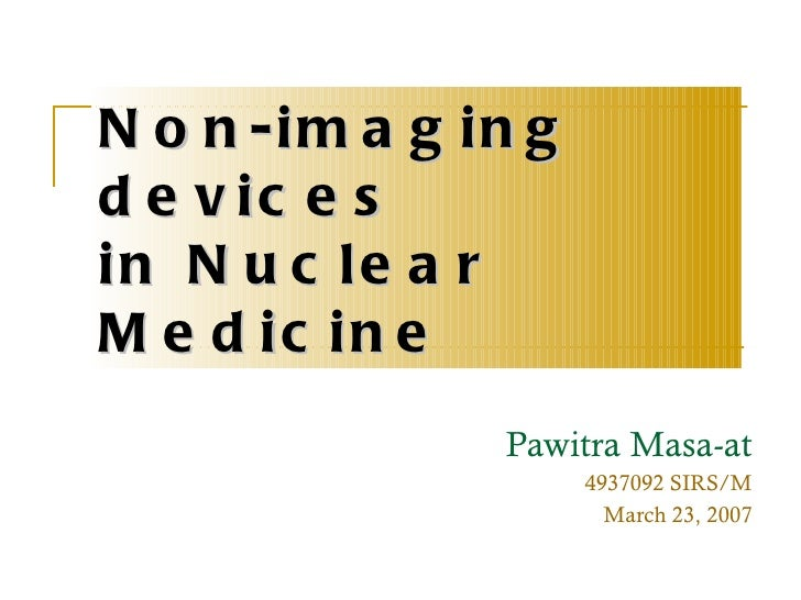 Non-imaging devices  in Nuclear Medicine Pawitra Masa-at 4937092 SIRS/M March 23, 2007