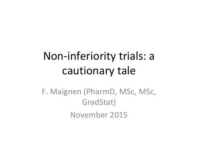 Non-inferiority trials: a cautionary tale F. Maignen (PharmD, MSc, MSc, GradStat) November 2015
