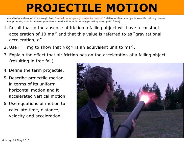PROJECTILE MOTION    constant acceleration in a straight line; free fall under gravity, projectile motion; Relative motion...