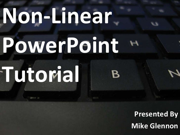 Non-Linear  PowerPoint Tutorial Presented By Mike Glennon
