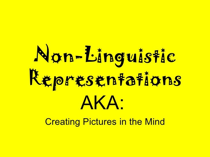 Non-Linguistic Representations AKA:   Creating Pictures in the Mind