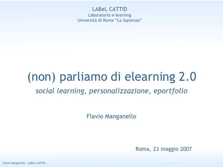 (non) parliamo di elearning 2.0 social learning, personalizzazione, eportfolio Flavio Manganello Roma, 23 maggio 2007 LABe...
