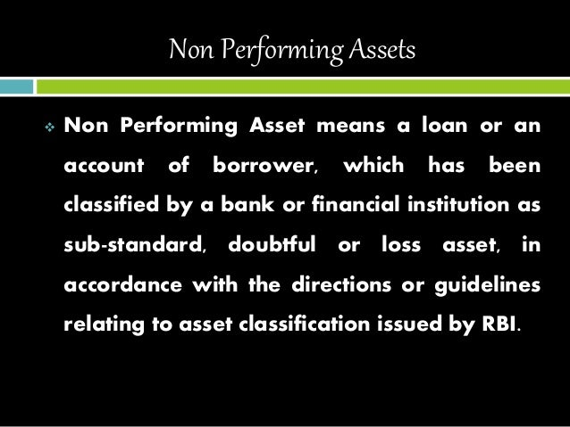 non performing assets of 122 chapter 5- meaning of non performing assets and provisioning norms 51 general introduction and meaning of npa : 511the previous chapters discussed the various items that appear in the balance sheet of a.