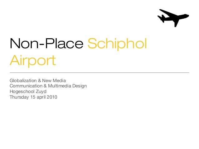 Non-Place Schiphol Airport Globalization & New Media Communication & Multimedia Design Hogeschool Zuyd Thursday 15 april 2...