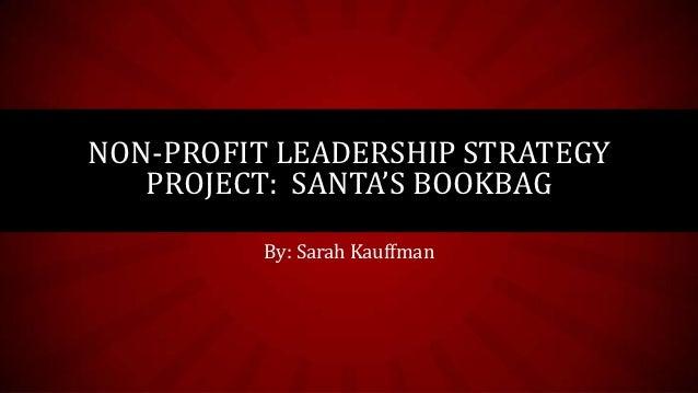 NON-PROFIT LEADERSHIP STRATEGY   PROJECT: SANTA'S BOOKBAG          By: Sarah Kauffman
