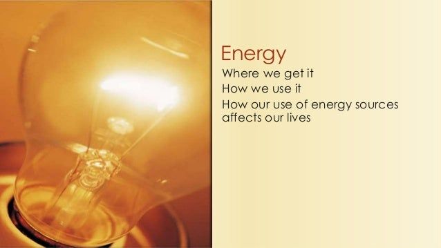 Where we get it How we use it How our use of energy sources affects our lives Energy