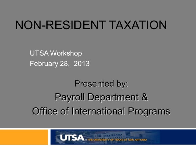 NON-RESIDENT TAXATION  UTSA Workshop  February 28, 2013              Presented by:       Payroll Department &  Office of I...