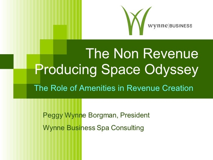 The Non Revenue Producing Space Odyssey Peggy Wynne Borgman, President Wynne Business Spa Consulting The Role of Amenities...