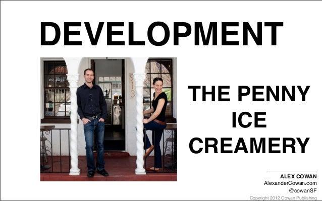 Copyright 2012 Cowan PublishingDEVELOPMENTTHE PENNYICECREAMERYALEX COWANAlexanderCowan.com@cowanSF