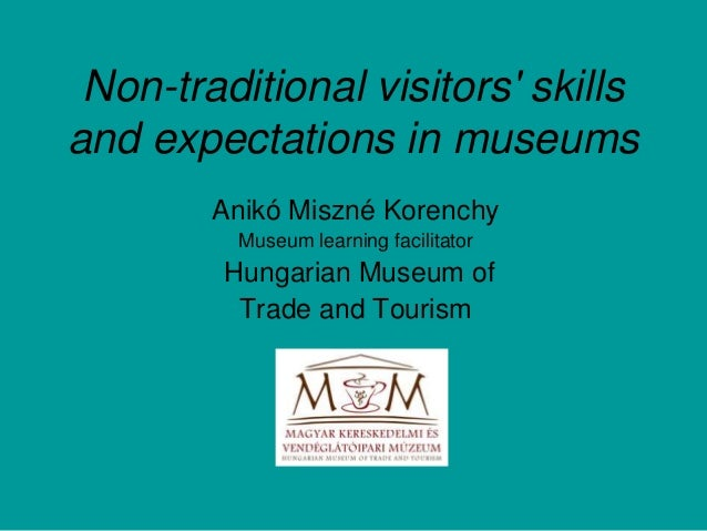 Non-traditional visitors' skills and expectations in museums Anikó Miszné Korenchy Museum learning facilitator Hungarian M...