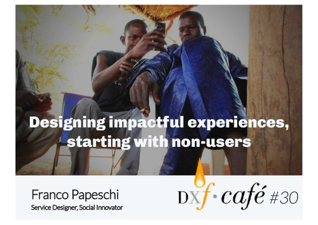 Designing impactful experiences, starting with non-users Franco Papeschi Service Designer, Social Innovator  #30