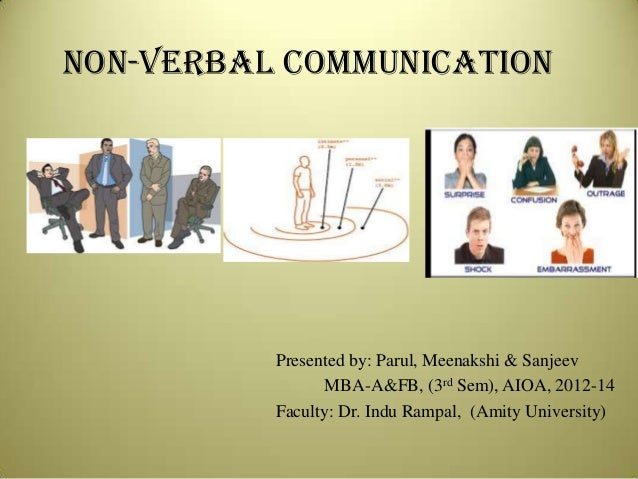 NON-VERBAL COMMUNICATION  Presented by: Parul, Meenakshi & Sanjeev MBA-A&FB, (3rd Sem), AIOA, 2012-14 Faculty: Dr. Indu Ra...
