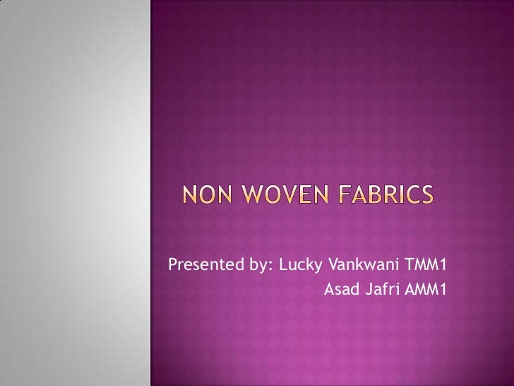 Non Woven Fabrics<br />Presented by: Lucky Vankwani TMM1<br />AsadJafri AMM1<br />