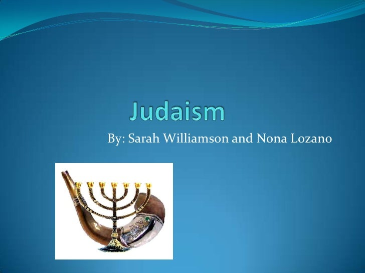 Judaism<br />By: Sarah Williamson and Nona Lozano<br />