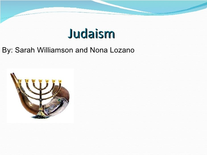 Judaism   <ul><li>By: Sarah Williamson and Nona Lozano </li></ul>