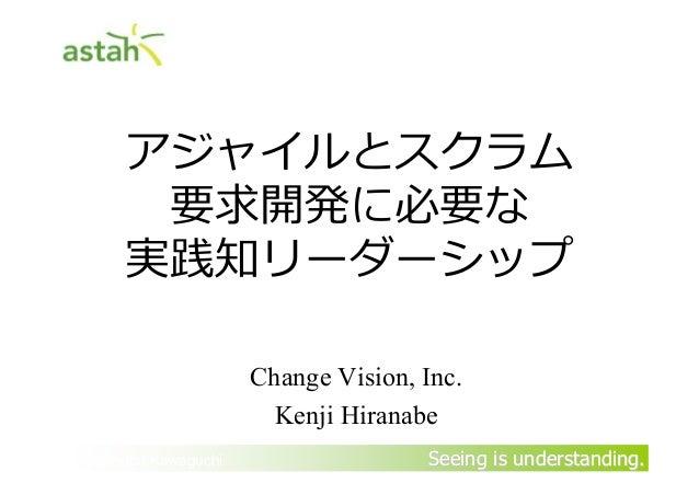 アジャイルとスクラム         要求開発に必要な        実践知リーダーシップ                        Change Vision, Inc.                          Kenji Hi...