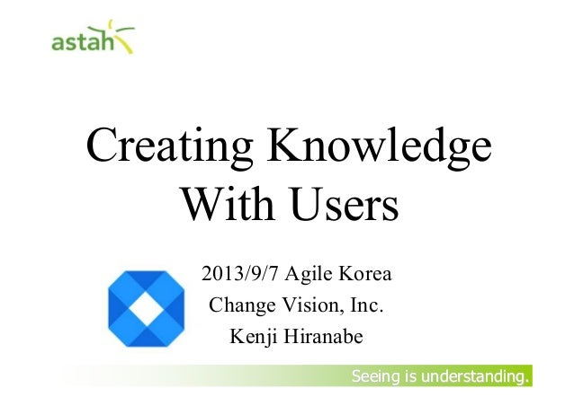 Seeing is understanding.Seeing is understanding. Creating Knowledge With Users 2013/9/7 Agile Korea Change Vision, Inc. Ke...