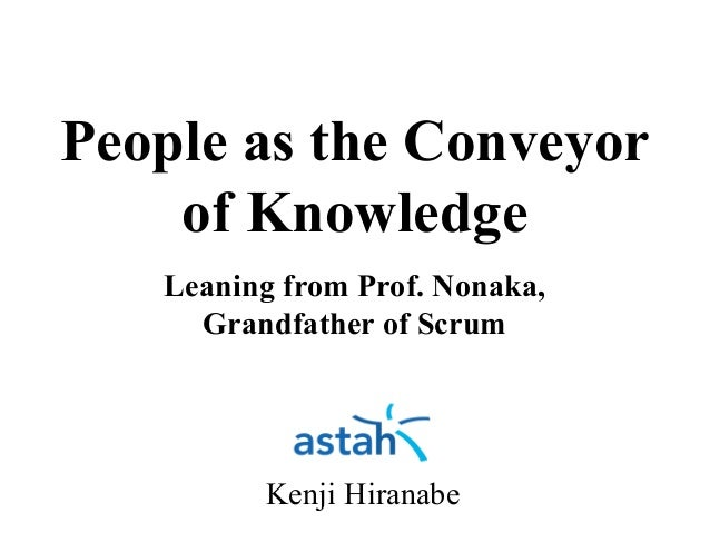 People as the Conveyor of Knowledge Leaning from Prof. Nonaka, Grandfather of Scrum Kenji Hiranabe By Yasunobu Kawaguchi