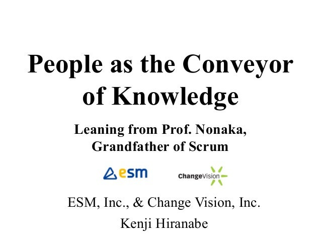 People as the Conveyor of Knowledge Leaning from Prof. Nonaka, Grandfather of Scrum ESM, Inc., & Change Vision, Inc. Kenji...