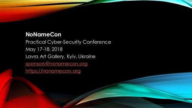 NoNameCon Practical Cyber-Security Conference May 17-18, 2018 Lavra Art Gallery, Kyiv, Ukraine sponsors@nonamecon.org http...