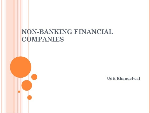 non banking financial companies Financial institutions, called deposit institutions, include commercial banks, savings and loan associations (s&ls), mutual savings banks, and credit unions non-deposit financial institutions include insurance companies, investment companies (mutual funds), brokerage firms, credit card companies.