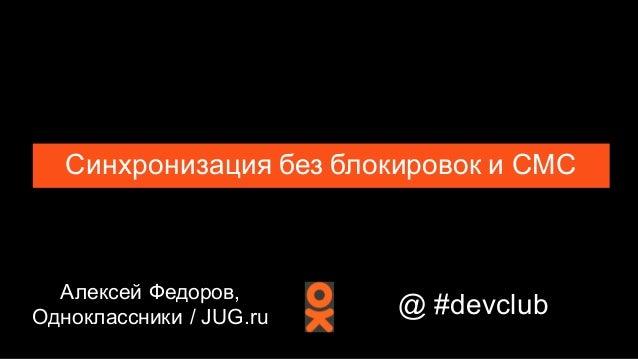 Алексей Федоров, Одноклассники / JUG.ru Синхронизация без блокировок и СМС @ #devclub