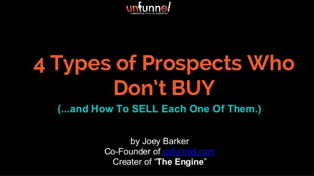 4 Types of Prospects Who Don't BUY (...and How To SELL Each One Of Them.) by Joey Barker Co-Founder of unfunnel.com Create...