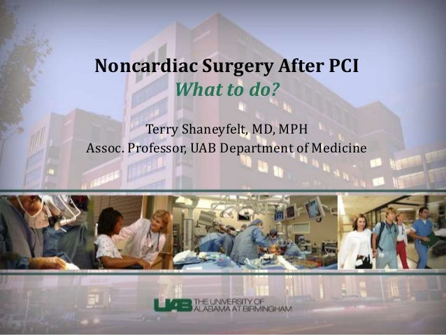 Noncardiac Surgery After PCI What to do? Terry Shaneyfelt, MD, MPH Assoc. Professor, UAB Department of Medicine