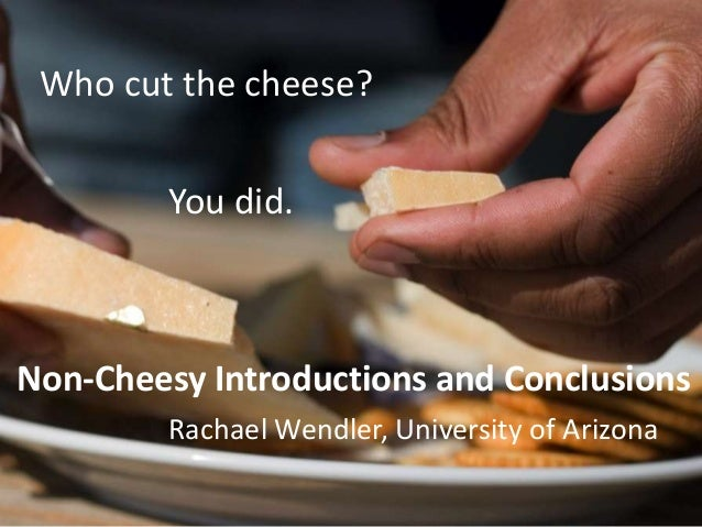 Who cut the cheese?        You did.Non-Cheesy Introductions and Conclusions        Rachael Wendler, University of Arizona