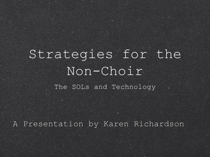 Strategies for the Non-Choir <ul><li>The SOLs and Technology </li></ul>A Presentation by Karen Richardson