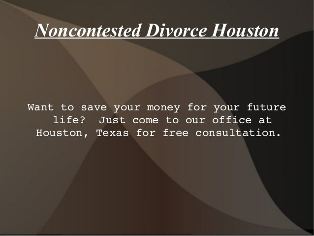 Noncontested Divorce Houston  Wanttosaveyourmoneyforyourfuture life?Justcometoourofficeat Houston,Texasf...