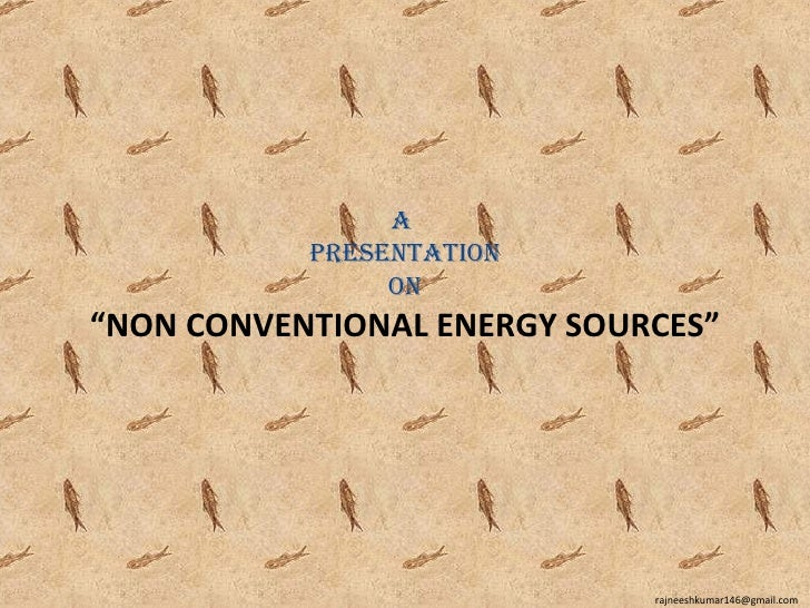 "A           PresentAtion                on""NON CONVENTIONAL ENERGY SOURCES""                             rajneeshkumar146@g..."