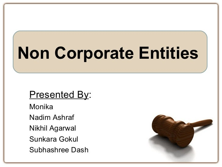 Non Corporate Entities Presented By: Monika Nadim Ashraf Nikhil Agarwal Sunkara Gokul Subhashree Dash