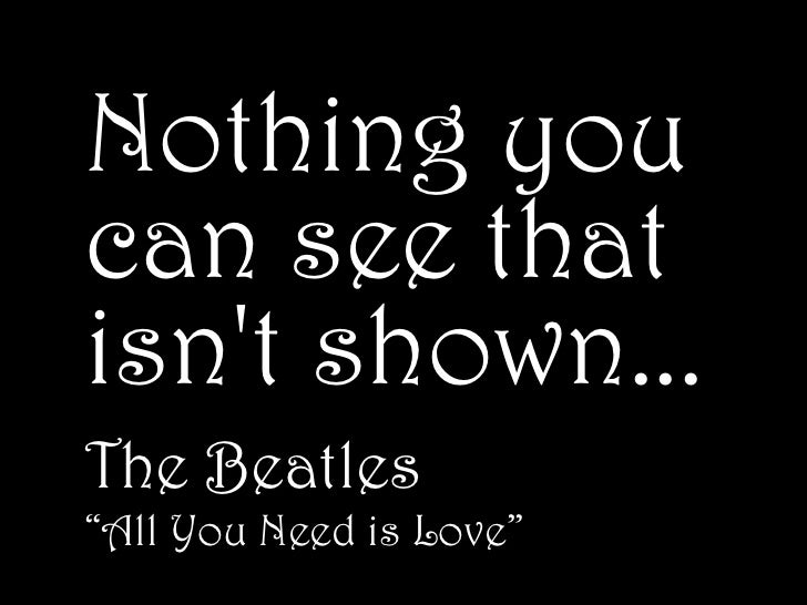 "Nothing youcan see thatisnt shown...The Beatles""All You Need is Love"""