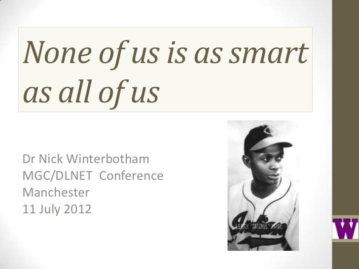 None of us is as smartas all of usDr Nick WinterbothamMGC/DLNET ConferenceManchester11 July 2012