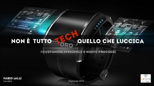 NON è TUTTO  H C quello che luccica E T ORO  #customerexperience e nuovi processi  Fabio Lalli Ceo IQUII  ! 09 gennaio 201...