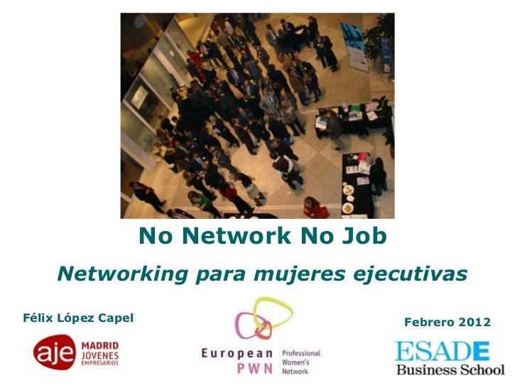 No Network No Job Networking para mujeres ejecutivas Félix López Capel Febrero 2012