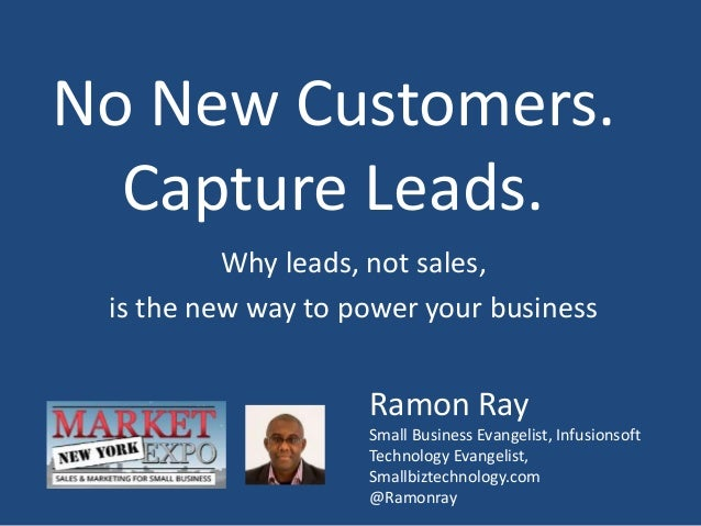 No New Customers. Capture Leads. Why leads, not sales, is the new way to power your business Ramon Ray Small Business Evan...
