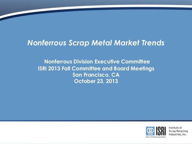 Nonferrous Scrap Metal Market Trends Nonferrous Division Executive Committee ISRI 2013 Fall Committee and Board Meetings S...