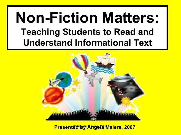 Non-Fiction Matters: Teaching Students to Read and Understand Informational Text Presented by Angela Maiers, 2007