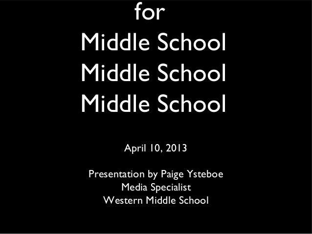 for Middle School Middle School Middle School April 10, 2013 Presentation by Paige Ysteboe Media Specialist Western Middle...