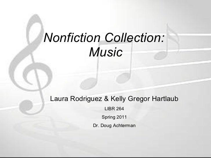 Nonfiction Collection:  Music Laura Rodriguez & Kelly Gregor Hartlaub LIBR 264 Spring 2011 Dr. Doug Achterman